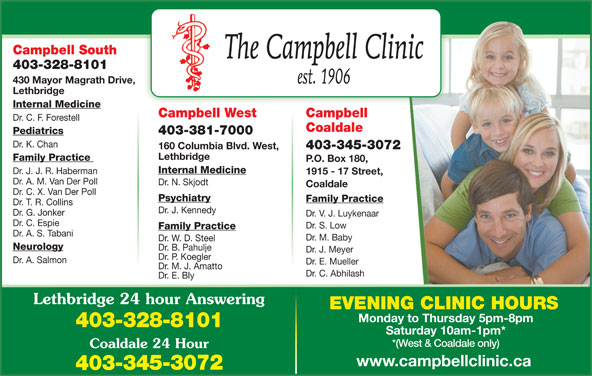 Chinook Primary Care Network (403-328-8101) - Display Ad - Campbell South 403-328-8101 430 Mayor Magrath Drive, Lethbridge Internal Medicine CampbellCampbell West Dr. C. F. Forestell Coaldale Pediatrics 403-381-7000 Dr. K. Chan 403-345-3072 160 Columbia Blvd. West, Lethbridge Family Practice P.O. Box 180, Internal Medicine Dr. J. J. R. Haberman 1915 - 17 Street, Dr. A. M. Van Der Poll Dr. N. Skjodt Coaldale Dr. C. X. Van Der Poll Psychiatry Family Practice Dr. T. R. Collins Dr. J. Kennedy Dr. G. Jonker Dr. V. J. Luykenaar Dr. C. Espie Dr. S. Low Family Practice Dr. A. S. Tabani Dr. M. Baby Dr. W. D. Steel Neurology Dr. B. Pahulje Dr. J. Meyer Dr. P. Koegler Dr. A. Salmon Dr. E. Mueller Dr. M. J. Amatto Dr. C. Abhilash Dr. E. Bly Lethbridge 24 hour Answering EVENING CLINIC HOURS Monday to Thursday 5pm-8pm 403-328-8101 Saturday 10am-1pm* *(West & Coaldale only) Coaldale 24 Hour www.campbellclinic.ca 403-345-3072