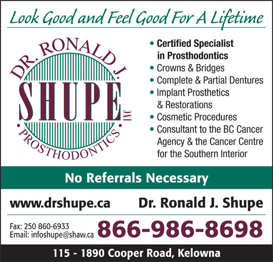 Shupe Ronald J Dr Inc (1-800-661-4288) - Display Ad - Cosmetic Procedures Agency & the Cancer Centre Dr. Ronald J. Shupe Fax: 250 860-6933 866-986-8698 115 - 1890 Cooper Road, Kelowna for the Southern Interior No Referrals Necessary www.drshupe.ca Look Good and Feel Good For A Lifetime Certified Specialist in Prosthodontics Crowns & Bridges Complete & Partial Dentures Implant Prosthetics & Restorations Consultant to the BC Cancer