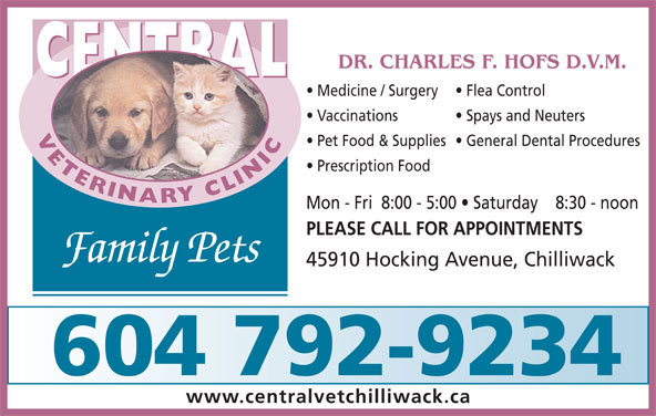 Central Veterinary Clinic (604-792-9234) - Display Ad - Prescription Food Mon - Fri  8:00 - 5:00   Saturday    8:30 - noon PLEASE CALL FOR APPOINTMENTS Family Pets 45910 Hocking Avenue, Chilliwack 604 792-9234 www.centralvetchilliwack.ca DR. CHARLES F. HOFS D.V.M. CENTRAL Medicine / Surgery Flea Control Vaccinations Spays and Neuters VETERINARYCLINICCENTRAL Pet Food & Supplies  General Dental Procedures Prescription Food Mon - Fri  8:00 - 5:00   Saturday    8:30 - noon PLEASE CALL FOR APPOINTMENTS Family Pets 45910 Hocking Avenue, Chilliwack 604 792-9234 www.centralvetchilliwack.ca DR. CHARLES F. HOFS D.V.M. CENTRAL Medicine / Surgery Flea Control Vaccinations Spays and Neuters VETERINARYCLINICCENTRAL Pet Food & Supplies  General Dental Procedures
