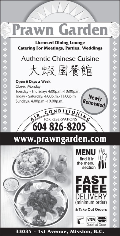 Prawn Garden Restaurant (604-826-8205) - Display Ad - FOR RESERVATIONS A I R    C O N D I T I O N I N G 604 826-8205 RenovatedNewly www.prawngarden.com FAST FREE DELIVERY (minimum order) & Take Out Orders Sundays: 4:00p.m.-10:00p.m. Debit at Door 33035 - 1st Avenue, Mission, B.C. vvvvvvvvvvvvvvvvvvvvvvvvvvvvvvvvvvvvvvvvvvvvvvvvvvvvvvvvvvvvvvvvvvvvvvvv Prawn Garden Licensed Dining Lounge Catering For Meetings, Parties, Weddings Authentic Chinese Cuisine Open 6 Days a Week Closed Monday Tuesday - Thursday: 4:00p.m.-10:00p.m. Friday - Saturday: 4:00p.m.-11:00p.m
