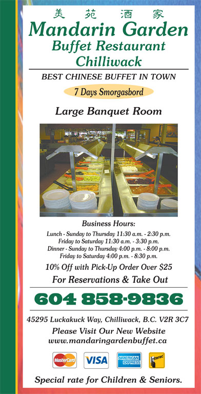Mandarin Garden Buffet Restaurant (604-858-9836) - Annonce illustrée======= - Mandarin Garden Buffet Restaurant Chilliwack Business Hours: Lunch - Sunday to Thursday 11:30 a.m. - 2:30 p.m. Friday to Saturday 11:30 a.m. - 3:30 p.m. Dinner - Sunday to Thursday 4:00 p.m. - 8:00 p.m. Friday to Saturday 4:00 p.m. - 8:30 p.m. 10% Off with Pick-Up Order Over $25 BEST CHINESE BUFFET IN TOWN 7 Days Smorgasbord Large Banquet Room For Reservations & Take Out Please Visit Our New Website www.mandaringardenbuffet.ca Special rate for Children & Seniors. 45295 Luckakuck Way, Chilliwack, B.C. V2R 3C7