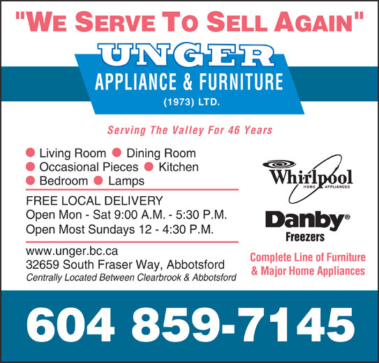 Unger Appliance & Furniture (1973) Ltd (604-859-7145) - Display Ad - (1973) LTD. APPLIANCE & FURNITURE Serving The Valley For 46 Years Complete Line of Furniture 32659 South Fraser Way, Abbotsford & Major Home Appliances Centrally Located Between Clearbrook & Abbotsford 604 859-7145 Living Room      Dining Room Occasional Pieces      Kitchen Bedroom      Lamps FREE LOCAL DELIVERY Open Mon - Sat 9:00 A.M. - 5:30 P.M. Open Most Sundays 12 - 4:30 P.M. Freezers www.unger.bc.ca