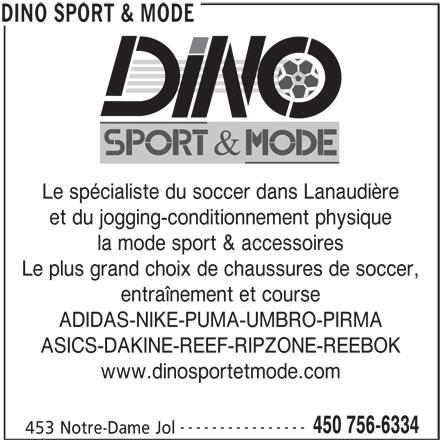 Dino Sport & Mode (450-756-6334) - Annonce illustrée======= - Le spécialiste du soccer dans Lanaudière et du jogging-conditionnement physique la mode sport & accessoires Le plus grand choix de chaussures de soccer, entraînement et course ADIDAS-NIKE-PUMA-UMBRO-PIRMA ASICS-DAKINE-REEF-RIPZONE-REEBOK www.dinosportetmode.com ---------------- 450 756-6334 453 Notre-Dame Jol DINO SPORT & MODE