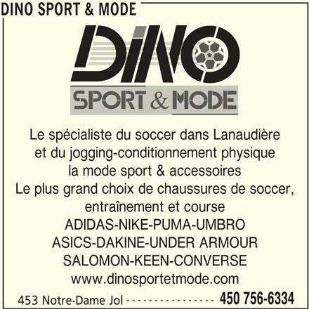 Dino Sport & Mode (450-756-6334) - Annonce illustrée======= - DINO SPORT & MODE Le spécialiste du soccer dans Lanaudière et du jogging-conditionnement physique la mode sport & accessoires Le plus grand choix de chaussures de soccer, entraînement et course ADIDAS-NIKE-PUMA-UMBRO ASICS-DAKINE-UNDER ARMOUR SALOMON-KEEN-CONVERSE www.dinosportetmode.com ---------------- 450 756-6334 453 Notre-Dame Jol DINO SPORT & MODE