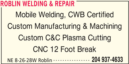 Roblin Welding & Repair (204-937-4633) - Display Ad - ROBLIN WELDING & REPAIR Mobile Welding, CWB Certified Custom Manufacturing & Machining Custom C&C Plasma Cutting CNC 12 Foot Break ---------------- 204 937-4633 NE 8-26-28W Roblin ROBLIN WELDING & REPAIR