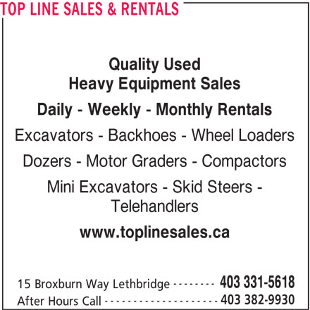 Top Line Sales & Rentals (403-331-5618) - Display Ad - TOP LINE SALES & RENTALS Quality Used Heavy Equipment Sales Daily - Weekly - Monthly Rentals Excavators - Backhoes - Wheel Loaders Dozers - Motor Graders - Compactors Mini Excavators - Skid Steers - Telehandlers TOP LINE SALES & RENTALS Quality Used Heavy Equipment Sales Daily - Weekly - Monthly Rentals Excavators - Backhoes - Wheel Loaders Dozers - Motor Graders - Compactors Mini Excavators - Skid Steers - Telehandlers www.toplinesales.ca -------- 403 331-5618 15 Broxburn Way Lethbridge 403 382-9930 -------------------- After Hours Call www.toplinesales.ca -------- 403 331-5618 15 Broxburn Way Lethbridge 403 382-9930 -------------------- After Hours Call