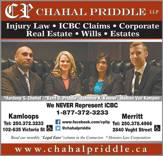 Chahal Priddle LLP (250-372-3233) - Display Ad - column in the Connector.  * Denotes Law Corporation www.chahalpriddle.ca Injury Law   ICBC Claims   Corporate Real Estate   Wills   Estates *Hardeep S. Chahal   *Kerri D. Priddle   Jasmine K. Kooner   Nathan Van Kampen We NEVER Represent ICBC 1-877-372-3233 Kamloops Merritt www.facebook.com/cpllp Tel: 250.372.3233 Tel: 250.378.4966 102-635 Victoria St 2840 Voght Street Read our monthly Legal Ease