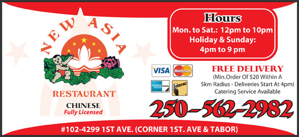 New Asia Restaurant (250-562-2982) - Annonce illustrée======= - Hours Mon. to Sat.:  12pm to 10pm Holiday & Sunday: 4pm to 9 pm FREE DELIVERY (Min. Order Of $20 Within A 5km Radius - Deliveries Start At 4pm) Catering Service Available CHINESE Fully Licensed 250-562-2982 #102-4299 1ST AVE. (CORNER 1ST. AVE & TABOR)