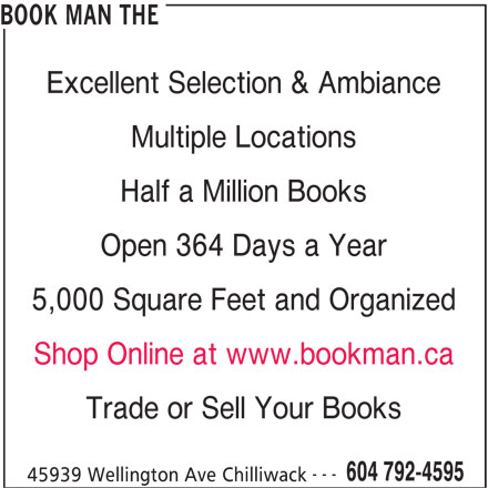 The Book Man (604-792-4595) - Display Ad - Open 364 Days a Year 5,000 Square Feet and Organized Shop Online at www.bookman.ca Trade or Sell Your Books --- 604 792-4595 45939 Wellington Ave Chilliwack BOOK MAN THE Excellent Selection & Ambiance Multiple Locations Half a Million Books Open 364 Days a Year BOOK MAN THE Excellent Selection & Ambiance Half a Million Books Multiple Locations 5,000 Square Feet and Organized Shop Online at www.bookman.ca Trade or Sell Your Books --- 604 792-4595 45939 Wellington Ave Chilliwack