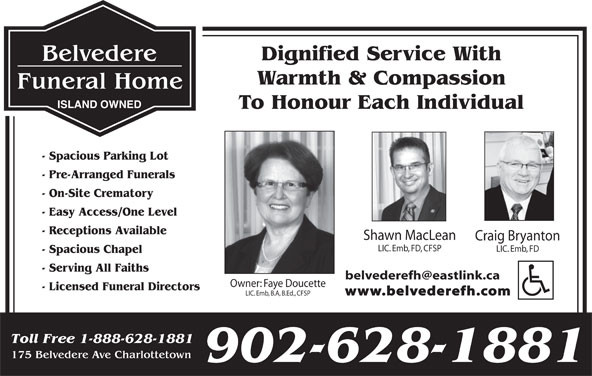 Belvedere Funeral Home (902-628-1881) - Display Ad - Warmth & Compassion ISLAND OWNED To Honour Each Individual - Spacious Parking Lot - Pre-Arranged Funerals - On-Site Crematory - Easy Access/One Level - Receptions Available Shawn MacLean Craig Bryanton LIC. Emb, FD, CFSP LIC. Emb, FD - Spacious Chapel - Serving All Faiths Owner: Faye Doucette - Licensed Funeral Directors www.belvederefh.com LIC. Emb, B.A, B.Ed., CFSP Toll Free 1-888-628-1881 175 Belvedere Ave Charlottetown 902-628-1881 Dignified Service With