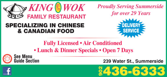 King Wok Family Restaurant (902-436-6333) - Annonce illustrée======= - Proudly Serving Summerside KING    WOK for over 29 Years FAMILY RESTAURANT DELIVERY SPECIALIZING IN CHINESE SERVICE & CANADIAN FOOD Fully Licensed   Air Conditioned Lunch & Dinner Specials   Open 7 Days 239 Water St., Summerside 436-6333 90