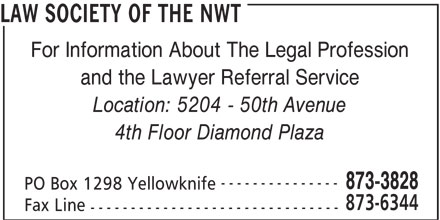 Law Society Of The NWT (867-873-3828) - Display Ad - LAW SOCIETY OF THE NWT For Information About The Legal Profession and the Lawyer Referral Service Location: 5204 - 50th Avenue 4th Floor Diamond Plaza --------------- 873-3828 PO Box 1298 Yellowknife 873-6344 Fax Line -------------------------------
