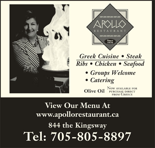Apollo Restaurant & Tavern (705-674-0574) - Annonce illustrée======= - Greek Cuisine   Steak Ribs   Chicken   Seafood Groups Welcome Catering Now available for purchase direct Olive Oil from Greece View Our Menu At www.apollorestaurant.ca 844 the Kingsway Tel: 705-805-8897