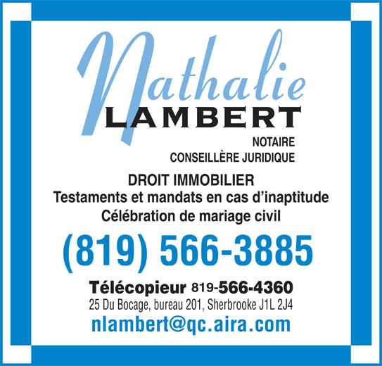 Lambert Nathalie (819-566-3885) - Annonce illustrée======= - NOTAIRE CONSEILLÈRE JURIDIQUE DROIT IMMOBILIER Testaments et mandats en cas d inaptitude Célébration de mariage civil (819) 566-3885 819- Télécopieur 566-4360 25 Du Bocage, bureau 201, Sherbrooke J1L 2J4