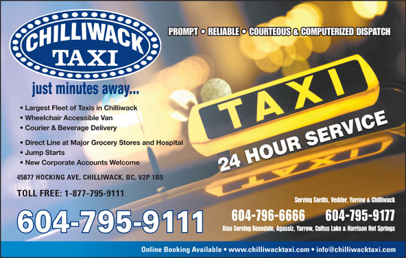 Chilliwack Taxi Ltd (604-796-6666) - Annonce illustrée======= - PROMPT   RELIABLE   COURTEOUS & COMPUTERIZED DISPATCH Largest Fleet of Taxis in Chilliwack Wheelchair Accessible Van Courier & Beverage Delivery Direct Line at Major Grocery Stores and Hospital Jump Starts New Corporate Accounts Welcome 45877 HOCKING AVE, CHILLIWACK, BC, V2P 1B5 TOLL FREE: 1-877-795-9111 Serving Sardis, Vedder, Yarrow & Chilliwack 604-796-6666 604-795-9177 Also Serving Rosedale, Agassiz, Yarrow, Cultus Lake & Harrison Hot Springs 604-795-9111