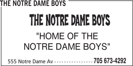 "The Notre Dame Boys (705-673-4292) - Display Ad - THE NOTRE DAME BOYS ""HOME OF THE NOTRE DAME BOYS"" 705 673-4292 555 Notre Dame Av ---------------- THE NOTRE DAME BOYS ""HOME OF THE NOTRE DAME BOYS"" 705 673-4292 555 Notre Dame Av ----------------"