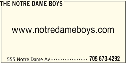 The Notre Dame Boys (705-673-4292) - Display Ad - THE NOTRE DAME BOYS www.notredameboys.com ---------------- 705 673-4292 555 Notre Dame Av THE NOTRE DAME BOYS www.notredameboys.com ---------------- 705 673-4292 555 Notre Dame Av