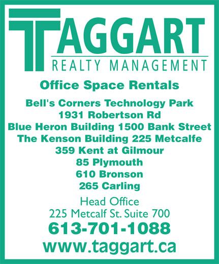 Taggart Realty Management (613-234-7000) - Annonce illustrée======= - AGGART REALTY MANAGEMENT Office Space Rentals Bell's Corners Technology Park 1931 Robertson Rd Blue Heron Building 1500 Bank Street The Kenson Building 225 Metcalfe 359 Kent at Gilmour 85 Plymouth 610 Bronson 265 Carling Head Office 225 Metcalf St. Suite 700 613-701-1088 AGGART REALTY MANAGEMENT Office Space Rentals Bell's Corners Technology Park 1931 Robertson Rd Blue Heron Building 1500 Bank Street The Kenson Building 225 Metcalfe 359 Kent at Gilmour 85 Plymouth 610 Bronson 265 Carling Head Office 225 Metcalf St. Suite 700 613-701-1088