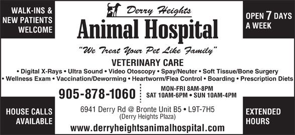 Derry Heights Animal Hospital (905-878-1060) - Display Ad - VETERINARY CARE Digital X-Rays   Ultra Sound   Video Otoscopy   Spay/Neuter   Soft Tissue/Bone Surgery Wellness Exam   Vaccination/Deworming   Heartworm/Flea Control   Boarding   Prescription Diets MON-FRI 8AM-8PM SAT 10AM-6PM   SUN 10AM-4PM 905-878-1060 HOUSE CALLS EXTENDED (Derry Heights Plaza) AVAILABLE HOURS www.derryheightsanimalhospital.com WALK-INS & OPEN  DAYS NEW PATIENTS A WEEK WELCOME Derry Heights We Treat Your Pet Like Family
