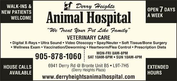 Derry Heights Animal Hospital (905-878-1060) - Display Ad - Derry Heights WALK-INS & OPEN  DAYS NEW PATIENTS A WEEK WELCOME We Treat Your Pet Like Family VETERINARY CARE Digital X-Rays   Ultra Sound   Video Otoscopy   Spay/Neuter   Soft Tissue/Bone Surgery Wellness Exam   Vaccination/Deworming   Heartworm/Flea Control   Prescription Diets MON-FRI 8AM-8PM SAT 10AM-6PM   SUN 10AM-4PM 905-878-1060 HOUSE CALLS EXTENDED (Derry Heights Plaza) AVAILABLE HOURS www.derryheightsanimalhospital.com