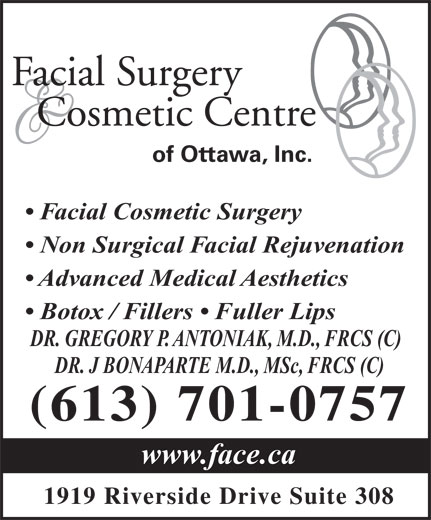 Facial Surgery & Cosmetic Centre of Ottawa (613-521-3223) - Display Ad - Facial Surgery Cosmetic Centre of Ottawa, Inc. Facial Cosmetic Surgery Non Surgical Facial Rejuvenation Advanced Medical Aesthetics Botox / Fillers   Fuller Lips DR. GREGORY P. ANTONIAK, M.D., FRCS (C) DR. J BONAPARTE M.D., MSc, FRCS (C) (613) 701-0757 www.face.ca 1919 Riverside Drive Suite 308 Facial Surgery Cosmetic Centre of Ottawa, Inc. Facial Cosmetic Surgery Non Surgical Facial Rejuvenation Advanced Medical Aesthetics Botox / Fillers   Fuller Lips DR. GREGORY P. ANTONIAK, M.D., FRCS (C) DR. J BONAPARTE M.D., MSc, FRCS (C) (613) 701-0757 www.face.ca 1919 Riverside Drive Suite 308