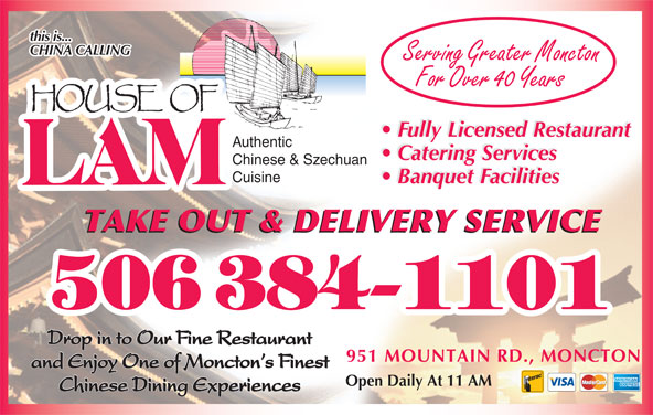 House Of Lam Restaurant (506-384-1101) - Annonce illustrée======= - this is... CHINA CALLING Serving Greater Moncton For Over 40 Years Fully Licensed Restaurant Authentic Catering Services Chinese & Szechuan Banquet Facilities Cuisine Banquet Facilities TAKE OUT & DELIVERY SERVICE Drop in to Our Fine Restaurant 951 MOUNTAIN RD., MONCTON and Enjoy One of Moncton s Finest Open Daily At 11 AM Chinese Dining Experiences