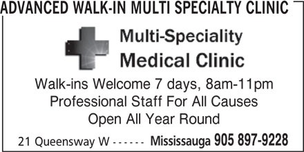 Advanced Walk-In Multi Specialty Clinic (905-897-9228) - Display Ad - ADVANCED WALK-IN MULTI SPECIALTY CLINIC Walk-ins Welcome 7 days, 8am-11pm Professional Staff For All Causes Mississauga 905 897-9228 21 Queensway W ------ Open All Year Round