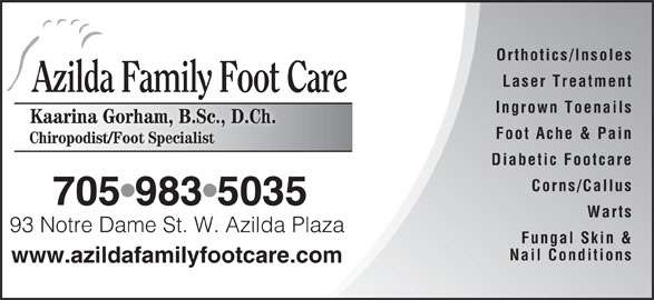 Azilda Family Foot Care (705-983-5088) - Display Ad - Foot Ache & Pain Chiropodist/Foot Specialist Diabetic Footcare Corns/Callus 705 983 5035 Warts 93 Notre Dame St. W. Azilda Plaza Notre Dame StW. Azilda Plaz Fungal Skin & Nail Conditions www.azildafamilyfootcare.com Orthotics/Insoles Laser Treatment Azilda Family Foot Care Ingrown Toenails Kaarina Gorham, B.Sc., D.Ch.Kaarina GorhamB.Sc D.Ch.