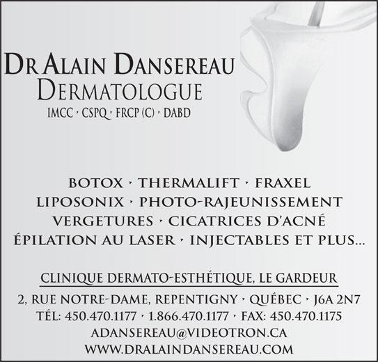 Clinique Dermato-Esthétique Dr Alain Dansereau (450-470-1177) - Annonce illustrée======= - DR ALAIN DANSEREAU Dermatologue Imcc   cspq   frcp (c)   dabd BOTOX   THERMALIFT   FRAXEL LIPOSONIX   PHOTO-RAJEUNISSEMENT VERGETURES   CICATRICES D ACNÉ ÉPILATION AU LASER   INJECTABLES ET PLUS... CLINIQUE DERMATO-ESTHÉTIQUE, LE GARDEUR 2, RUE NOTRE-DAME, REPENTIGNY   QUÉBEC   J6A 2N7 TÉL: 450.470.1177   1.866.470.1177   FAX: 450.470.1175 ADANSEREAU VIDeOTRON.CA WWW.DRALAINDANSEREAU.COM