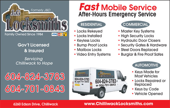 J & G Locksmiths (604-858-8313) - Annonce illustrée======= - www.ChilliwackLocksmiths.com 6260 Edson Drive, Chilliwack Fast Mobile Service Formerly J&D After-Hours Emergency Service RESIDENTIAL COMMERCIAL Locks Rekeyed Master Key Systems Family Owned Since 1984 Locks Installed High Security Locks Keyless Locks Hydraulic Door Closers Bump Proof Locks Security Gates & Hardware Gov t Licensed Mailbox Locks Steel Doors Replaced & Insured Video Entry Systems Burglar & Fire Proof Safes Servicing Chilliwack to Hope AUTOMOTIVE Keys Made for Most Vehicles 604-824-3783 Locks Repaired or Replaced Keys by Code 604-701-0843 Vehicle Opened