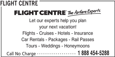 Flight Centre (1-888-454-5288) - Display Ad - your next vacation! Flights - Cruises - Hotels - Insurance Car Rentals - Packages - Rail Passes Tours - Weddings - Honeymoons ------------------- 1 888 454-5288 Call No Charge FLIGHT CENTRE Let our experts help you plan