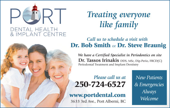Port Dental Health Centre (250-724-6527) - Display Ad - like family Call us to schedule a visit with Dr. Bob Smith or Dr. Steve Braunig We have a Certified Specialist in Periodontics on site Dr. Tassos Irinakis DDS, MSc, Dip.Perio, FRCD(C) Periodontal Treatment and Implant Dentistry Please call us at New Patients & Emergencies 250-724-6527 Always www.portdental.com Welcome 3633 3rd Ave., Port Alberni, BC Treating everyone Please call us at New Patients & Emergencies 250-724-6527 like family Always www.portdental.com Welcome 3633 3rd Ave., Port Alberni, BC Call us to schedule a visit with Dr. Bob Smith or Dr. Steve Braunig We have a Certified Specialist in Periodontics on site Dr. Tassos Irinakis DDS, MSc, Dip.Perio, FRCD(C) Periodontal Treatment and Implant Dentistry Treating everyone