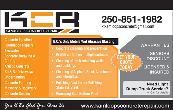 Kamloops Concrete Repair (250-851-1982) - Display Ad - and Fibreglass Underpinning Concrete Forming Polishing Cast Iron or Polishing Need Light Stainless Steel Call for details Concrete Sealing Removing Boat Bottom Paint www.kamloopsconcreterepair.com Masonry & Rockwork Dump Truck Service? B.C. s Only Mobile Wet Abrasive Blasting Foundation Repairs WARRANTIES Concrete cleaning and preparation Excavator SENIORS Graffiti control on multiple surfaces Concrete Breaking & GET YOUR DISCOUNT Cutting Cleaning of brick retaining walls QUOTE and buildings Artistic Concrete LICENSED & TODAY Re & Re Driveways Cleaning of Asphalt, Steel, Aluminum INSURED 250-851-1982 Concrete Injections