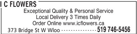 I C Flowers (519-746-5456) - Display Ad - I C FLOWERS Exceptional Quality & Personal Service Local Delivery 3 Times Daily Order Online www.icflowers.ca --------------- 519 746-5456 373 Bridge St W Wloo