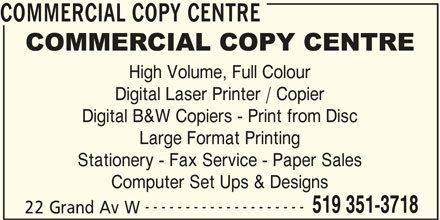 Commercial Copy Center (519-351-3718) - Display Ad - High Volume, Full Colour Digital Laser Printer / Copier COMMERCIAL COPY CENTRE Digital B&W Copiers - Print from Disc Large Format Printing Stationery - Fax Service - Paper Sales Computer Set Ups & Designs -------------------- 519 351-3718 22 Grand Av W