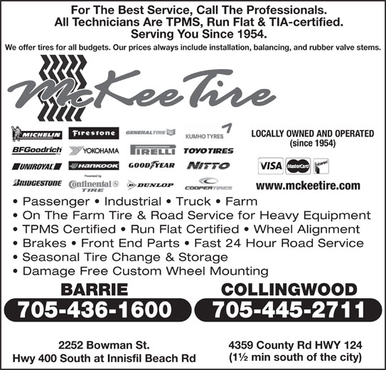 McKee Tire (705-445-2711) - Display Ad - (since 1954) www.mckeetire.com Passenger   Industrial   Truck   Farm On The Farm Tire & Road Service for Heavy Equipment TPMS Certified   Run Flat Certified   Wheel Alignment Brakes   Front End Parts   Fast 24 Hour Road Service Seasonal Tire Change & Storage Damage Free Custom Wheel Mounting BARRIE COLLINGWOOD 705-436-1600 705-445-2711 4359 County Rd HWY 124 (1½ min south of the city) Hwy 400 South at Innisfil Beach Rd 2252 Bowman St. For The Best Service, Call The Professionals. All Technicians Are TPMS, Run Flat & TIA-certified. Serving You Since 1954. We offer tires for all budgets. Our prices always include installation, balancing, and rubber valve stems. LOCALLY OWNED AND OPERATED
