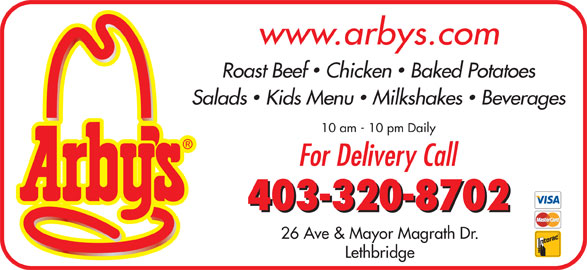 Arby's (403-320-8702) - Display Ad - Roast Beef  Chicken  Baked Potatoes Salads  Kids Menu  Milkshakes  Beverages 10 am - 10 pm Daily For Delivery Call 403-320-8702 26 Ave & Mayor Magrath Dr. Lethbridge www.arbys.com