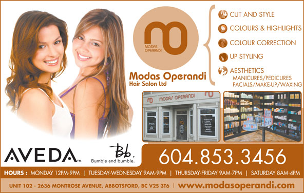 Modas Operandi Hair Salon Ltd (604-853-3456) - Display Ad - AESTHETICS Modas Operandi MANICURES/PEDICURES Hair Salon Ltd FACIALS/MAKE-UP/WAXING 604.853.3456 HOURS : MONDAY 12PM-9PM TUESDAY-WEDNESDAY 9AM-9PM THURSDAY-FRIDAY 9AM-7PM SATURDAY 8AM-4PM UNIT 102 - 2636 MONTROSE AVENUE, ABBOTSFORD, BC V2S 3T6 www.modasoperandi.com COLOURS & HIGHLIGHTS COLOUR CORRECTION MODAS OPERANDI CUT AND STYLE UP STYLING