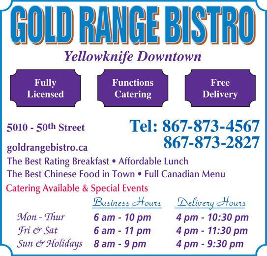 Gold Range Bistro (2008) (867-873-4567) - Display Ad - Business Hours Delivery Hours 6 am - 10 pm 4 pm - 10:30 pm 6 am - 11 pm 4 pm - 11:30 pm 8 am - 9 pm 4 pm - 9:30 pm Yellowknife Downtown FunctionsFully Free CateringLicensed Delivery th 010 - 0 Street Tel: 867-873-4567 867-873-2827 goldrangebistro.ca The Best Rating Breakfast   Affordable Lunch The Best Chinese Food in Town   Full Canadian Menu Catering Available & Special Events
