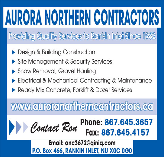 Aurora Northern Contractors (867-645-3657) - Display Ad - AURORA NORTHERN CONTRACTORS Providing Quality Services to Rankin Inlet Since 1982 Design & Building Construction Site Management & Security Services Snow Removal, Gravel Hauling Electrical & Mechanical Contracting & Maintenance Ready Mix Concrete, Forklift & Dozer Services www.auroranortherncontractors.ca Phone: 867.645.3657 Contact Ron Fax: 867.645.4157 P.O. Box 466, RANKIN INLET, NU X0C 0G0