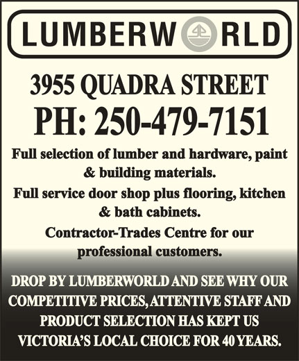 Lumberworld (250-479-7151) - Display Ad - 3955 QUADRA STREET PH: 250-479-7151 Full selection of lumber and hardware, paint & building materials. Full service door shop plus flooring, kitchen & bath cabinets. Contractor-Trades Centre for our professional customers.professional customers. DROP BY LUMBERWORLD AND SEE WHY OURDROP BY LUMBERWORLD AND SEE WHY OUR COMPETITIVE PRICES, ATTENTIVE STAFF ANDCOMPETITIVE PRICES, ATTENTIVE STAFF AND PRODUCT SELECTION HAS KEPT USPRODUCT SELECTION HAS KEPT US VICTORIA S LOCAL CHOICE FOR 40 YEARS.VICTORIA S LOCAL CHOICE FOR 40 YEARS.