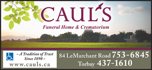 Caul's Funeral Home & Crematorium (709-753-6845) - Display Ad - ~ A Tradition of Trust 84 LeMarchant Road 753-6845 Since 1890 ~ 437-1610 Torbay www.cauls.ca