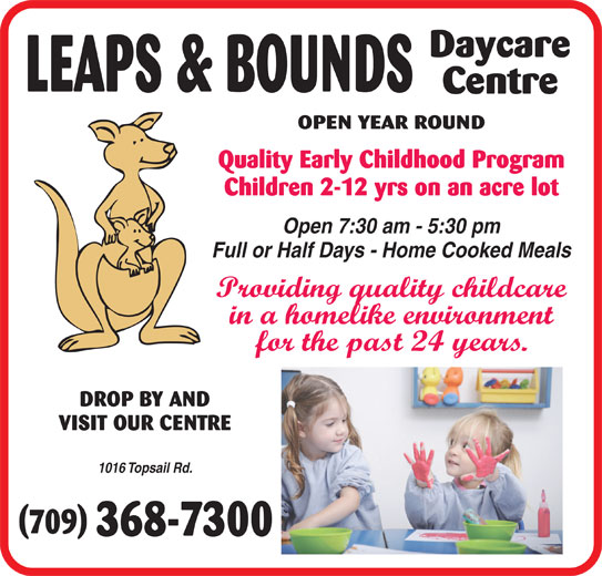 Leaps & Bounds Day Care Centre Ltd (709-368-7300) - Display Ad - Daycare LEAPS & BOUNDS Centre OPEN YEAR ROUND Quality Early Childhood Program Children 2-12 yrs on an acre lot Open 7:30 am - 5:30 pm Full or Half Days - Home Cooked Meals Providing quality childcare in a homelike environment for the past 24 years. DROP BY AND VISIT OUR CENTRE 1016 Topsail Rd.