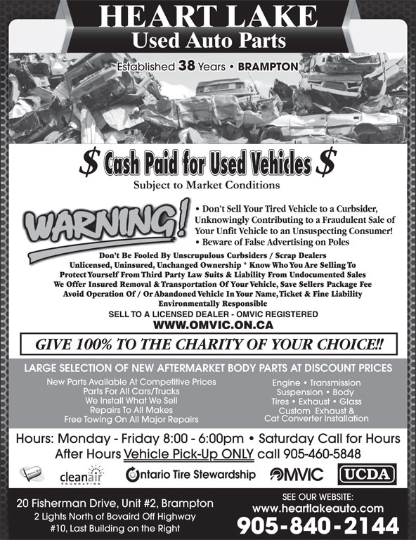Heart Lake Used Auto Parts (905-840-2144) - Display Ad - HEART LAKE Used Auto Parts Established 38 Years BRAMPTON LARGE SELECTION OF NEW AFTERMARKET BODY PARTS AT DISCOUNT PRICES New Parts Available At Competitive Prices Engine   Transmission Parts For All Cars/Trucks Suspension   Body We Install What We Sell Tires   Exhaust   Glass Repairs To All Makes Cat Converter Installation Free Towing On All Major Repairs Hours: Monday - Friday 8:00 - 6:00pm   Saturday Call for Hours After Hours Vehicle Pick-Up ONLY call 905-460-5848 SWITCH OUT SEE OUR WEBSITE: 20 Fisherman Drive, Unit #2, Brampton www.heartlakeauto.com 2 Lights North of Bovaird Off Highway #10, Last Building on the Right 905-840-2144 Custom  Exhaust &