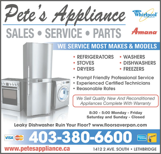 Pete's Appliance (403-380-6600) - Display Ad - DISHWASHERS DRYERS FREEZERS DRY Prompt Friendly Professional Service Experienced Certified Technicians Reasonable Rates 8:30 - 5:00 Monday - Friday Saturday and Sunday - Closed Leaky Dishwasher Ruin Your Floor? www.floorsaverpan.com We Sell Quality New And Reconditionede S 403-380-6600 1412 2 AVE. SOUTH   LETHBRIDGE Appliances Complete With WarrantyApp www.petesappliance.ca WE SERVICE MOST MAKES & MODELSWE SERVI REFRIGERATORS WASHERS REF STOVES