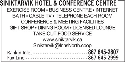 Siniktarvik Hotel & Conference Centre (867-645-2807) - Display Ad - SINIKTARVIK HOTEL & CONFERENCE CENTRE EXERCISE ROOM   BUSINESS CENTRE   INTERNET BATH   CABLE TV   TELEPHONE EACH ROOM CONFERENCE & MEETING FACILITIES GIFT SHOP   DINING ROOM   LICENSED LOUNGE TAKE-OUT FOOD SERVICE www.siniktarvik.ca Rankin Inlet ------------------------ Fax Line --------------------------- 867 645-2999 867 645-2807