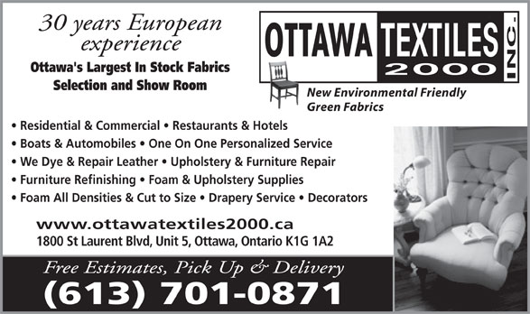 Ottawa Textiles 2000 Inc (613-526-0058) - Annonce illustrée======= - www.ottawatextiles2000.ca 1800 St Laurent Blvd, Unit 5, Ottawa, Ontario K1G 1A2 (613) 701-0871 30 years European experience Ottawa's Largest In Stock Fabrics Selection and Show Room New Environmental Friendly Green Fabrics Residential & Commercial   Restaurants & Hotels Boats & Automobiles   One On One Personalized Service We Dye & Repair Leather   Upholstery & Furniture Repair Furniture Refinishing   Foam & Upholstery Supplies Foam All Densities & Cut to Size   Drapery Service   Decorators www.ottawatextiles2000.ca 1800 St Laurent Blvd, Unit 5, Ottawa, Ontario K1G 1A2 Free Estimates, Pick Up & Delivery (613) 701-0871 30 years European experience Ottawa's Largest In Stock Fabrics Selection and Show Room New Environmental Friendly Green Fabrics Residential & Commercial   Restaurants & Hotels Boats & Automobiles   One On One Personalized Service We Dye & Repair Leather   Upholstery & Furniture Repair Furniture Refinishing   Foam & Upholstery Supplies Foam All Densities & Cut to Size   Drapery Service   Decorators Free Estimates, Pick Up & Delivery