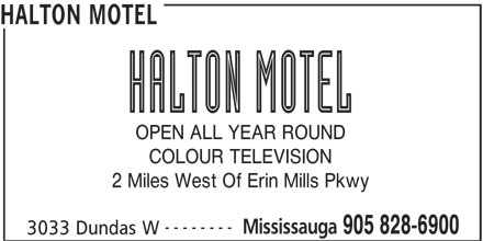 Halton Motel (905-828-6900) - Annonce illustrée======= - HALTON MOTEL OPEN ALL YEAR ROUND COLOUR TELEVISION 2 Miles West Of Erin Mills Pkwy -------- Mississauga 905 828-6900 3033 Dundas W