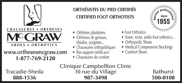 Chaussures Orthèses McGraw (506-753-6454) - Annonce illustrée======= - ORTHÉSISTES DU PIED CERTIFIÉS CERTIFIED FOOT ORTHOTISTS Service professionneldepuis1955 Foot Orthotics Orthèses plantaires Knee, wrist, ankle foot orthotics... Orthèses de genoux, Orthopedic Shoes tibiales, poignets... Medical Compression Stockings Chaussures orthopédiques Comfort Shoes Bas support médicaux www.orthesesmcgraw.com Chaussures de confort 1-877-769-2120 Clinique Campbellton Clinic Tracadie-Sheila Bathurst10 rue du Village 888-1536 500-0108987-3498