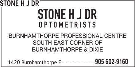 Stone H J Dr (905-602-9160) - Display Ad - STONE H J DR OPTOMETRISTS BURNHAMTHORPE PROFESSIONAL CENTRE SOUTH EAST CORNER OF BURNHAMTHORPE & DIXIE 905 602-9160 1420 Burnhamthorpe E ------------- STONE H J DR OPTOMETRISTS BURNHAMTHORPE PROFESSIONAL CENTRE SOUTH EAST CORNER OF BURNHAMTHORPE & DIXIE 905 602-9160 1420 Burnhamthorpe E -------------
